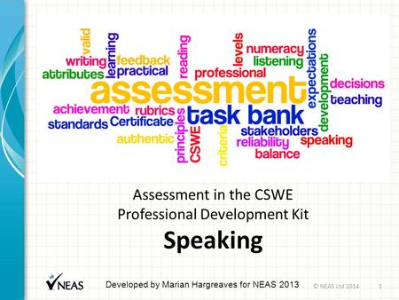 Assessment in the CSWE Professional Development Kit Speaking Developed by Marian Hargreaves for NEAS 2013 © NEAS Ltd 20141.