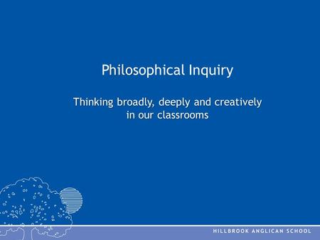 Hilo Thinking broadly, deeply and creatively in our classrooms Philosophical Inquiry Thinking broadly, deeply and creatively in our classrooms.