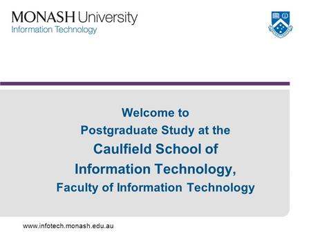 Www.infotech.monash.edu.au Welcome to Postgraduate Study at the Caulfield School of Information Technology, Faculty of Information Technology.