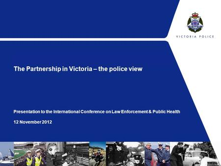 The Partnership in Victoria – the police view Presentation to the International Conference on Law Enforcement & Public Health 12 November 2012.