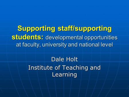 Supporting staff/supporting students: developmental opportunities at faculty, university and national level Dale Holt Institute of Teaching and Learning.
