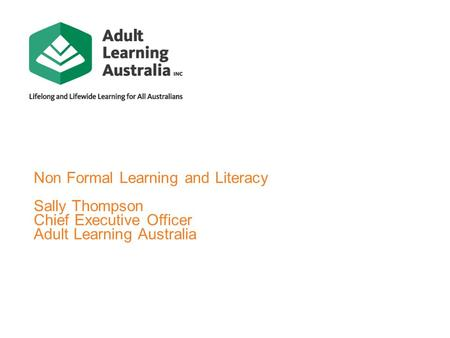 Non Formal Learning and Literacy Sally Thompson Chief Executive Officer Adult Learning Australia.