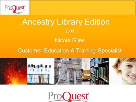 Ancestry Library Edition 2008 Nicola Giles Customer Education & Training Specialist.