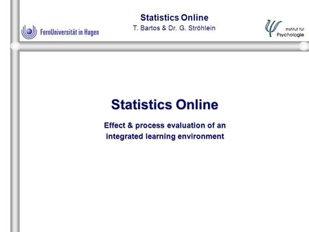 Statistics Online T. Bartos & Dr. G. Ströhlein Statistics Online Effect & process evaluation of an integrated learning environment.