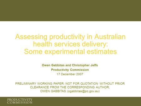 Assessing productivity in Australian health services delivery: Some experimental estimates Owen Gabbitas and Christopher Jeffs Productivity Commission.