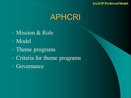 AAAGP Preferred ModelAPHCRI Mission & Role Model Theme programs Criteria for theme programs Governance.