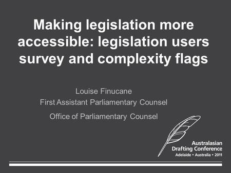 Making legislation more accessible: legislation users survey and complexity flags Louise Finucane First Assistant Parliamentary Counsel Office of Parliamentary.