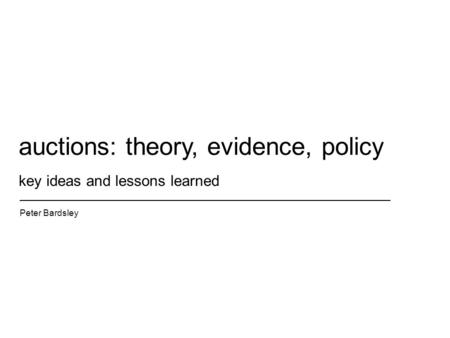 Key ideas and lessons learned Peter Bardsley auctions: theory, evidence, policy.