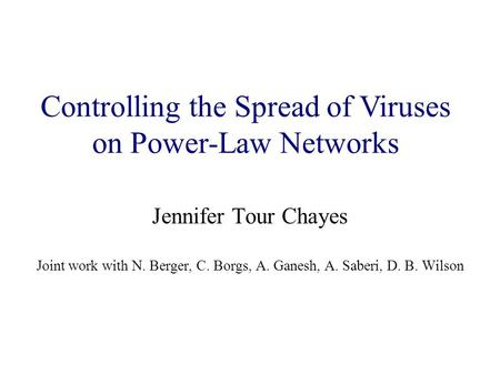 Jennifer Tour Chayes Joint work with N. Berger, C. Borgs, A. Ganesh, A. Saberi, D. B. Wilson Controlling the Spread of Viruses on Power-Law Networks.
