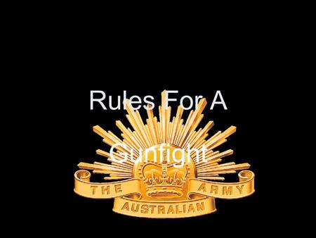 Rules For A Gunfight. Royal Australian Infantry Rules 1. Be courteous to everyone, friendly to no-one. 2. Decide to be aggressive ENOUGH, quickly ENOUGH.