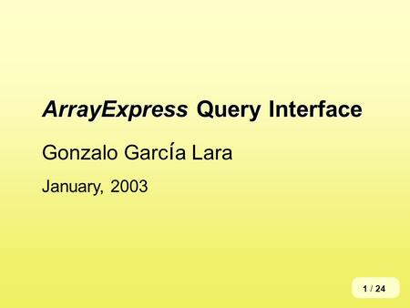 ArrayExpress Query Interface Gonzalo Garc í a Lara January, 2003 1 / 24.