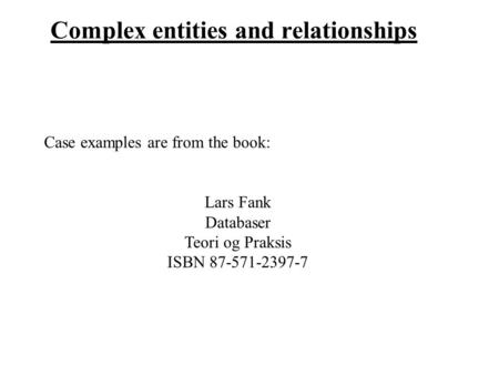 Complex entities and relationships Case examples are from the book: Lars Fank Databaser Teori og Praksis ISBN 87-571-2397-7.