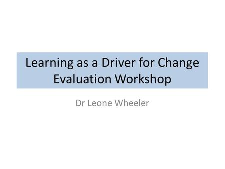 Learning as a Driver for Change Evaluation Workshop Dr Leone Wheeler.