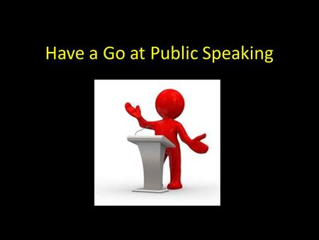 Have a Go at Public Speaking. How does the thought of speaking in public make you feel? Do you feel like......