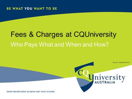 Fees & Charges at CQUniversity Who Pays What and When and How? Version: December 2012.
