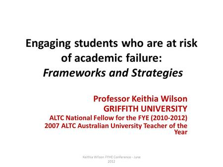 Engaging students who are at risk of academic failure: Frameworks and Strategies Professor Keithia Wilson GRIFFITH UNIVERSITY ALTC National Fellow for.