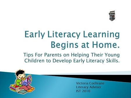 Tips For Parents on Helping Their Young Children to Develop Early Literacy Skills. Victoria Cochrane Literacy Adviser IST 2010.