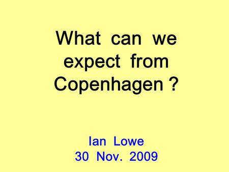 What can we expect from Copenhagen ? Ian Lowe 30 Nov. 2009.
