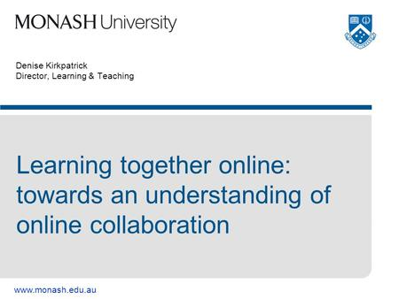 Www.monash.edu.au Denise Kirkpatrick Director, Learning & Teaching Learning together online: towards an understanding of online collaboration.