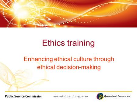 Www.ethics.qld.gov.au Enhancing ethical culture through ethical decision-making Ethics training.
