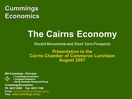 Cummings Economics The Cairns Economy Recent Movements and Short-Term Prospects Presentation to the Cairns Chamber of Commerce Luncheon August 2007 Cummings.