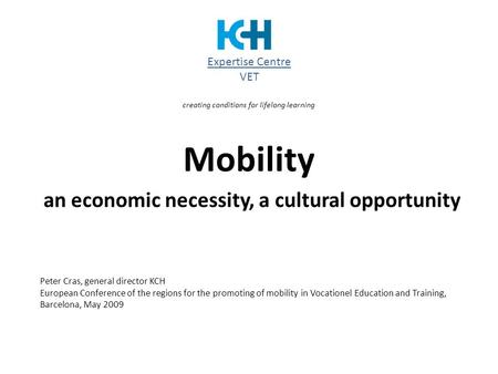 Mobility an economic necessity, a cultural opportunity Peter Cras, general director KCH European Conference of the regions for the promoting of mobility.