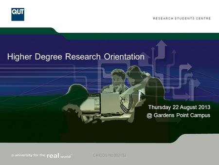 RESEARCH STUDENTS CENTRE CRICOS No 00213J Higher Degree Research Orientation Thursday 22 August Gardens Point Campus.