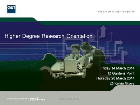 RESEARCH STUDENTS CENTRE CRICOS No 00213J Higher Degree Research Orientation Friday 14 March Gardens Point Thursday 20 March.