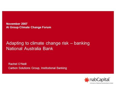 Adapting to climate change risk – banking National Australia Bank Rachel O'Neill Carbon Solutions Group, Institutional Banking November 2007 Ai Group Climate.