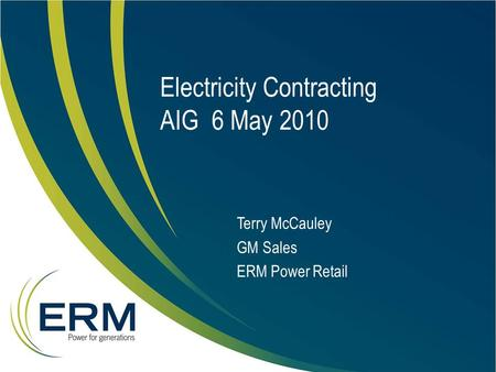 Electricity Contracting AIG 6 May 2010 Terry McCauley GM Sales ERM Power Retail.