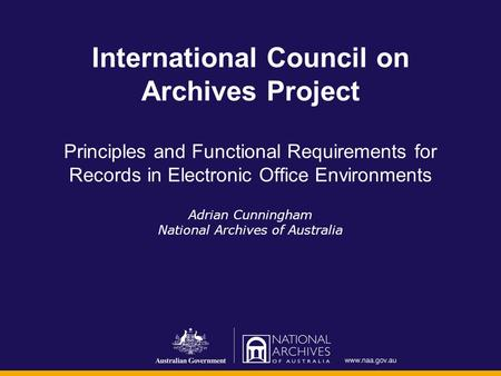 International Council on Archives Project Principles and Functional Requirements for Records in Electronic Office Environments Adrian Cunningham National.