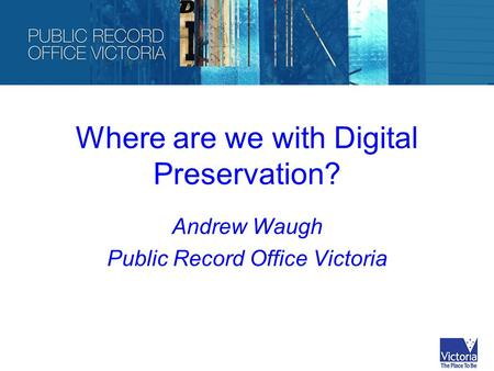 Where are we with Digital Preservation? Andrew Waugh Public Record Office Victoria.