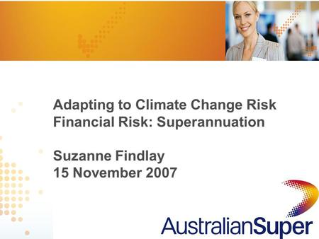 1 Adapting to Climate Change Risk Financial Risk: Superannuation Suzanne Findlay 15 November 2007.