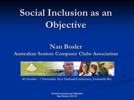 Social Inclusion as an Objective Nan Bosler, ASCCA Social Inclusion as an Objective Nan Bosler Australian Seniors Computer Clubs Association 30 October.
