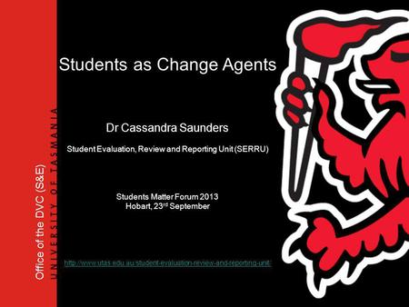 Office of the DVC (S&E) Students as Change Agents Dr Cassandra Saunders Student Evaluation, Review and Reporting Unit (SERRU) Students Matter Forum 2013.