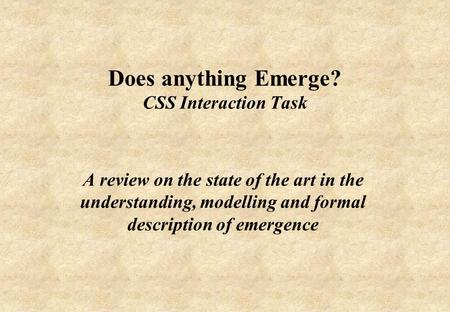 Does anything Emerge? CSS Interaction Task A review on the state of the art in the understanding, modelling and formal description of emergence.