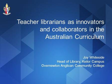 Teacher librarians as innovators and collaborators in the Australian Curriculum Joy Whiteside Head of Library, Keilor Campus Overnewton Anglican Community.