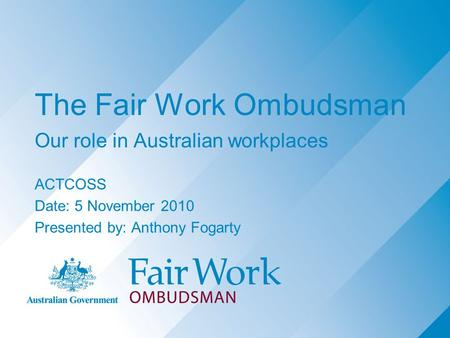 The Fair Work Ombudsman Our role in Australian workplaces ACTCOSS Date: 5 November 2010 Presented by: Anthony Fogarty.