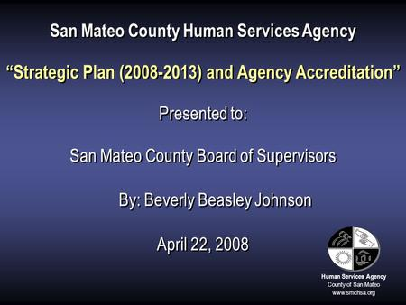 "Human Services Agency County of San Mateo www.smchsa.org San Mateo County Human Services Agency ""Strategic Plan (2008-2013) and Agency Accreditation"" Presented."
