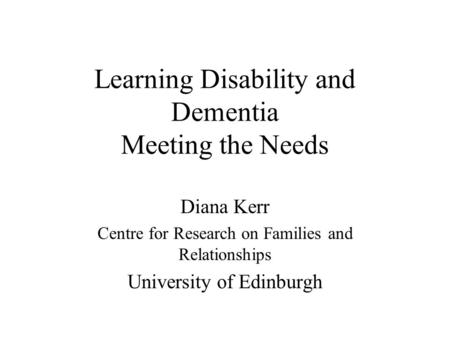 Learning Disability and Dementia Meeting the Needs Diana Kerr Centre for Research on Families and Relationships University of Edinburgh.