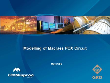 Modelling of Macraes POX Circuit May 2006. Acknowledgements OceanaGold GRD Minproc Brent Hill Tony Frater David King Quenton Johnston Nevin Scagliotta.