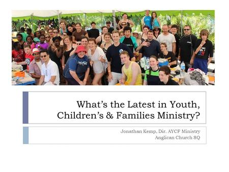 What's the Latest in Youth, Children's & Families Ministry? Jonathan Kemp, Dir. AYCF Ministry Anglican Church SQ.
