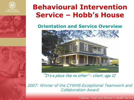 "Behavioural Intervention Service – Hobb's House "" It's a place like no other"" - client, age 12 Orientation and Service Overview 2007: Winner of the CYWHS."