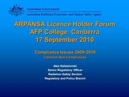 ARPANSA Licence Holder Forum AFP College, Canberra 17 September 2010 Compliance Issues 2009-2010 Common Non-Compliances Alex Kalaiziovski Senior Regulatory.