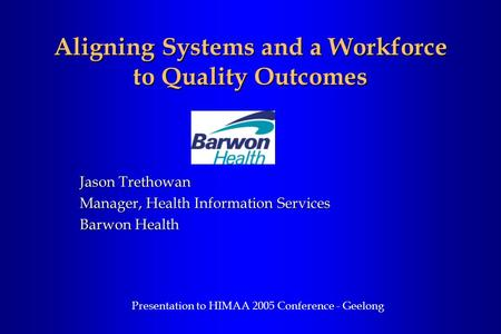 Aligning Systems and a Workforce to Quality Outcomes Jason Trethowan Manager, Health Information Services Barwon Health Presentation to HIMAA 2005 Conference.