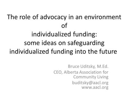 The role of advocacy in an environment of individualized funding: some ideas on safeguarding individualized funding into the future Bruce Uditsky, M.Ed.