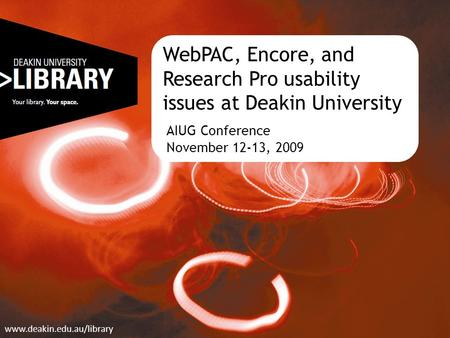 WebPAC, Encore, and Research Pro usability issues at Deakin University AIUG Conference November 12-13, 2009 www.deakin.edu.au/library.