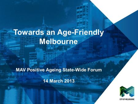 Towards an Age-Friendly Melbourne MAV Positive Ageing State-Wide Forum 14 March 2013.