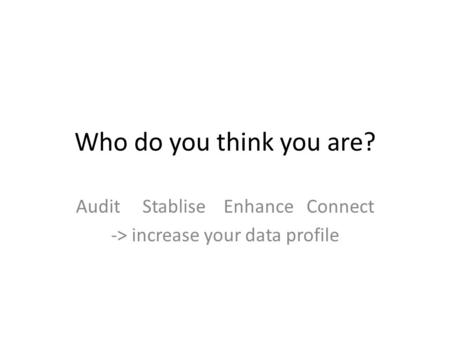 Who do you think you are? Audit Stablise Enhance Connect -> increase your data profile.