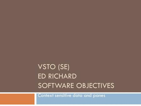 VSTO (SE) ED RICHARD SOFTWARE OBJECTIVES Context sensitive data and panes.